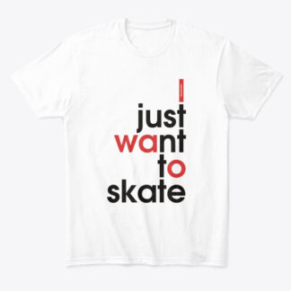 WHEELADDICT I JUST WANT TO SKATE T-SHIRT