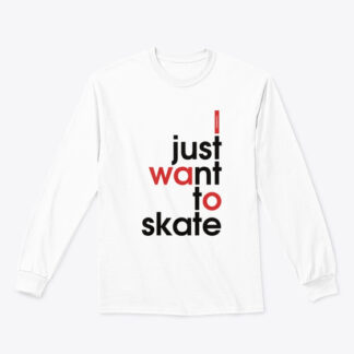 WHEELADDICT I JUST WANT TO SKATE LONG SLEEVE